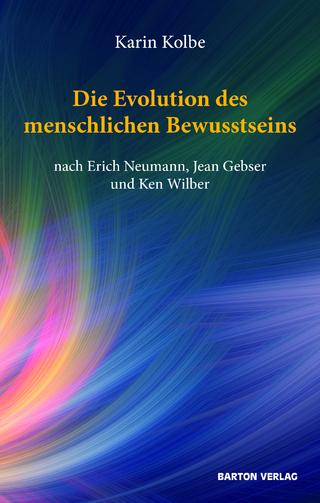 Die Evolution des menschlichen Bewusstseins nach Erich Neumann, Jean Gebser und Ken Wilber - Karin Kolbe