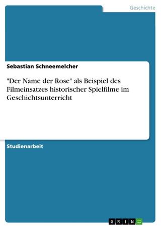 'Der Name der Rose' als Beispiel des Filmeinsatzes historischer Spielfilme im Geschichtsunterricht - Sebastian Schneemelcher