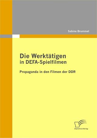 Die Werktätigen in DEFA-Spielfilmen: Propaganda in den Filmen der DDR - Sabine Brummel