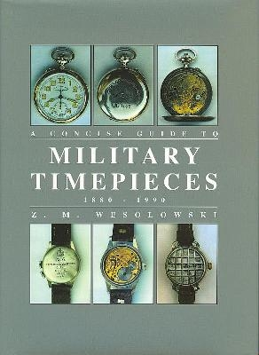 Concise Guide to Military Timepieces - Z.M. Wesolowski